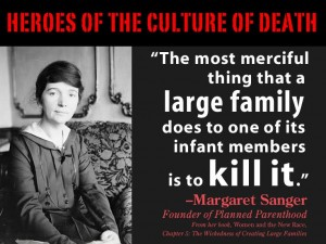 The most merciful thing that a large family does to one of its infant members is to kill it - Margaret Sanger - Founder of Planned Parenthood, the largest murderer of children in history.