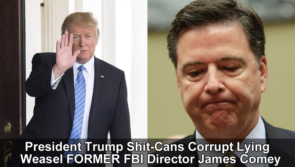President Trump FINALLY Shit-Cans Lying Libtard Scumbag Weasel FBI Director James Comey!!!