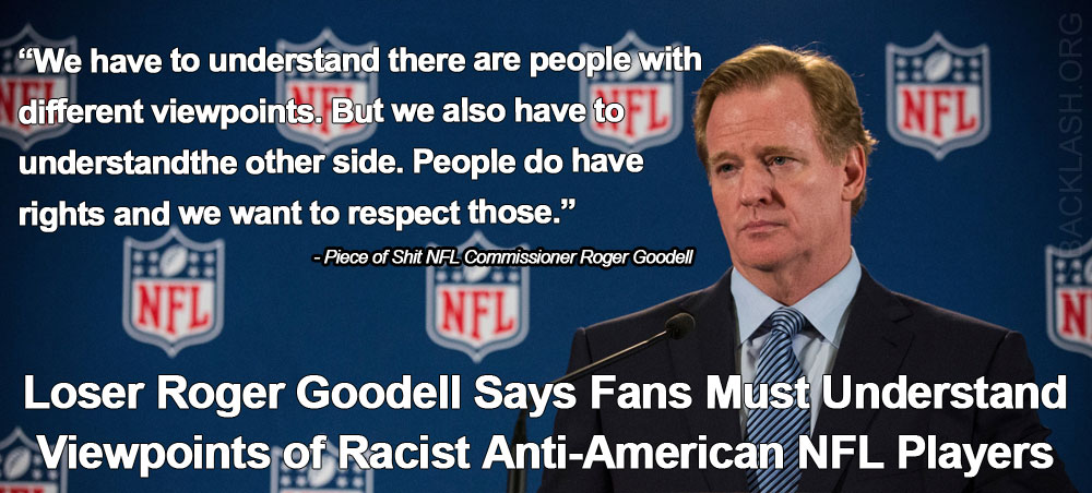 "Dumb Ass NFL Commissioner Roger Goodell Says Fans Must Have 'Understanding"" For Anti-American Anthem Protesters"